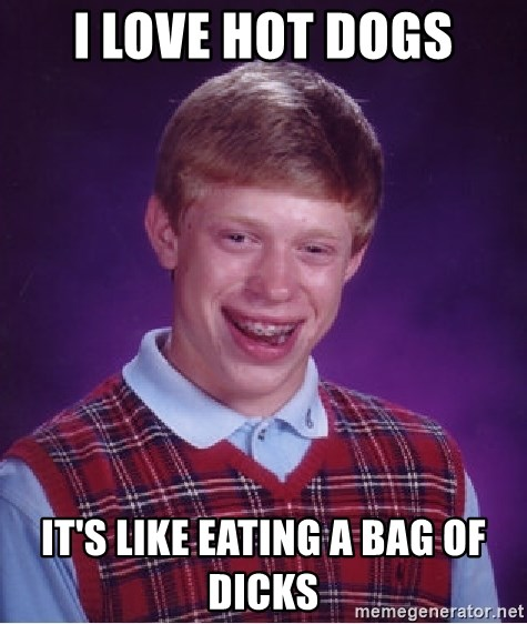 Bad Luck Brian - I love hot dogs It's like eating a bag of dicks