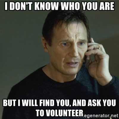 I don't know who you are... - I don't know who you are But I will find you, and ask you to volunteer