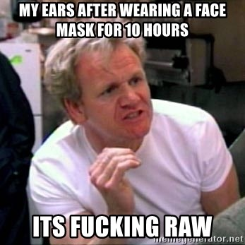Gordon Ramsay - my ears after wearing a face mask for 10 hours its fucking raw