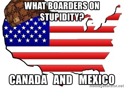 Scumbag America - WHAT BOARDERS ON STUPIDITY? CANADA   and   MEXICO