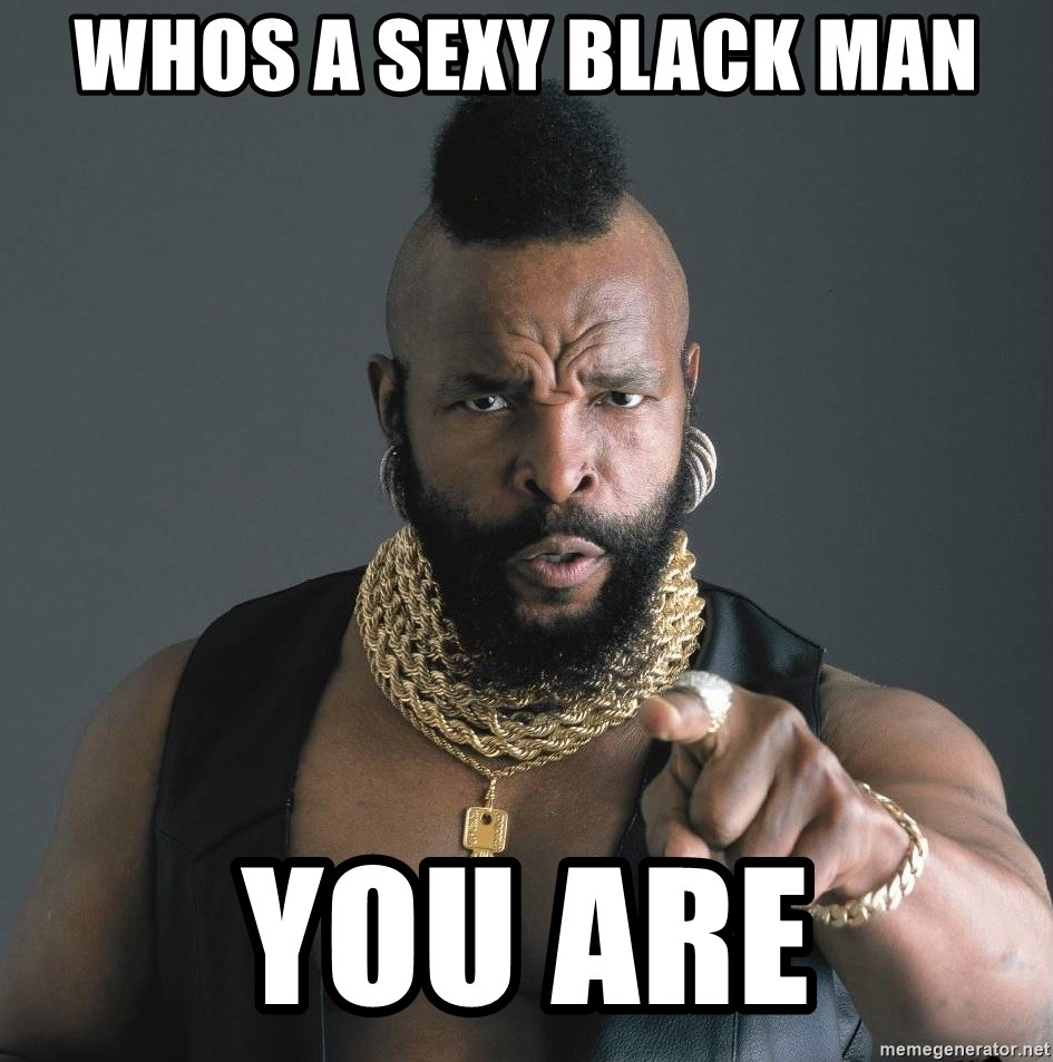Mr T Fool - whos a sexy black man you are