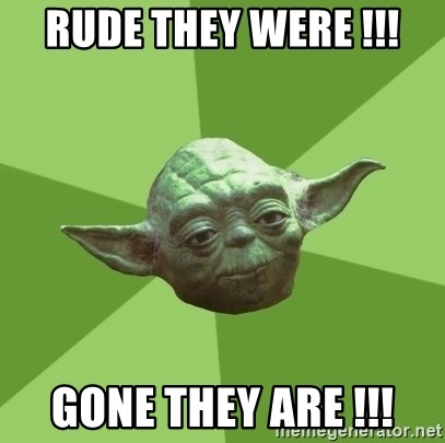 Advice Yoda Gives - RUDE THEY WERE !!! GONE THEY ARE !!!