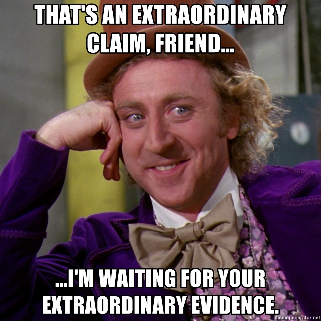 Willy Wonka - That's an extraordinary claim, friend... ...I'm waiting for your extraordinary evidence.