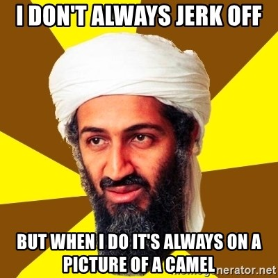 Osama - I don't always jerk off but when I do it's always on a picture of a camel