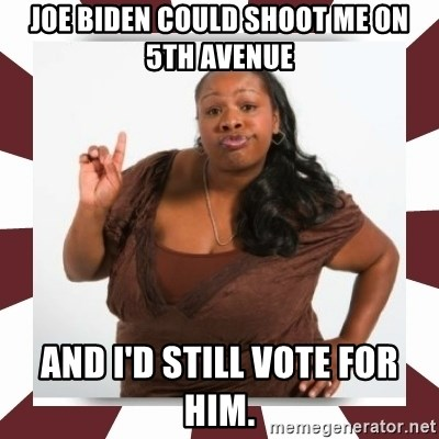 Sassy Black Woman - Joe Biden could shoot me on 5th avenue and I'd still vote for him.