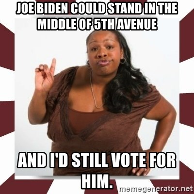 Sassy Black Woman - Joe Biden could stand in the middle of 5th avenue  And I'd still vote for him.