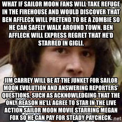 Conspiracy Keanu - What if Sailor Moon fans will take refuge in the firehouse and would discover that Ben Affleck will pretend to be a zombie so he can safely walk around town. Ben Affleck will express regret that he'd starred in Gigli. Jim Carrey will be at the junket for Sailor Moon Evolution and answering reporters' questions, such as acknowledging that the only reason he'll agree to star in the live action Sailor Moon movie starring Megan Fox so he can pay for steady paycheck.
