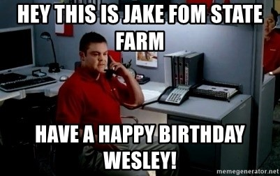 Jake From State Farm - Hey this is Jake fom state farm Have a happy birthday Wesley!