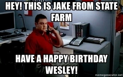Jake From State Farm - Hey! This is jake from state farm Have a happy birthday wesley!