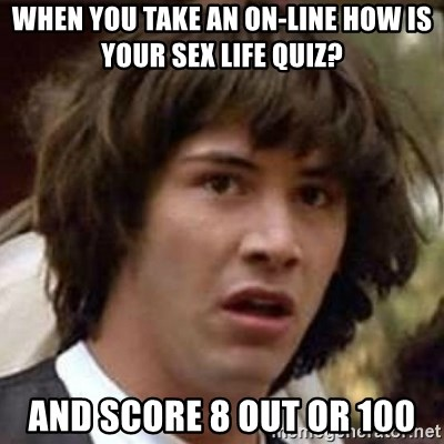 Conspiracy Keanu - When you take an on-line How is your Sex life quiz? And score 8 out or 100