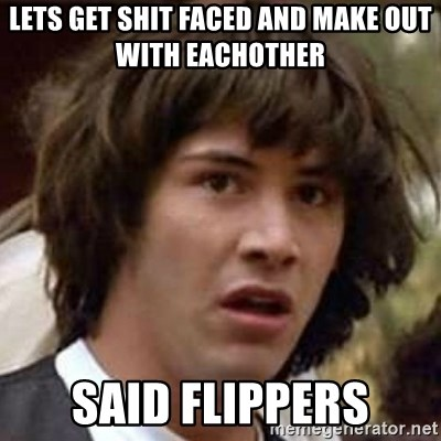 Conspiracy Keanu - Lets get shit faced and make out with eachother  Said flippers