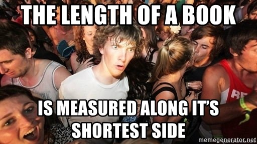 Sudden Realization Ralph - The length of a book Is measured along it's shortest side