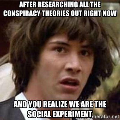 Conspiracy Keanu - AFTER RESEARCHING ALL THE CONSPIRACY THEORIES OUT RIGHT NOW AND YOU REALIZE WE ARE THE SOCIAL EXPERIMENT