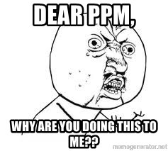 Y U SO - Dear PPM,  Why are you doing this to me??