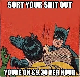 batman slap robin - sort your shit out  youre on £9.30 per hour