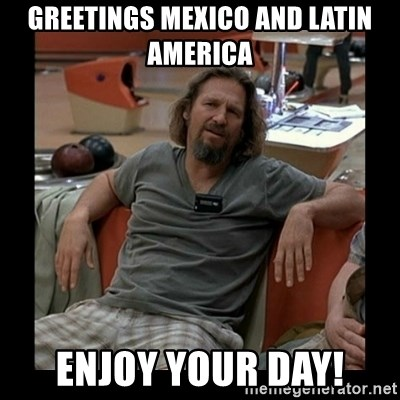 The Dude - Greetings Mexico and Latin America Enjoy your day!