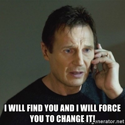 taken meme - I Will Find you and I will force you to change IT!