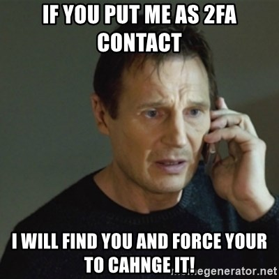 taken meme - IF you put me as 2FA contact I WILL find you and force your to cahnge it!