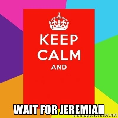 Keep calm and - wait for jeremiah