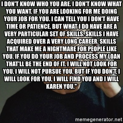 """taken meme - I don't know who you are. I don't know what you want. If you are looking for me doing your job for you. I can tell you I don't have time or patience, but what I do have are a very particular set of skills. Skills I have acquired over a very long career. Skills that make me a nightmare for people like you. If you do your job and process my loan that'll be the end of it. I will not look for you, I will not pursue you, but if you don't, I will look for you, I will find you and I will KAREN you."""""""