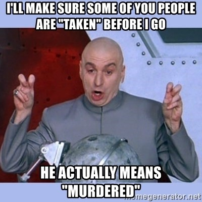"""Dr Evil meme - i'll make sure some of you people are """"taken"""" before i go he actually means """"murdered"""""""