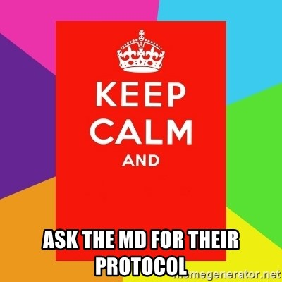Keep calm and - Ask the MD for their protocol