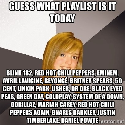 Musically Oblivious 8th Grader - Guess what playlist is it today Blink 182, Red Hot Chili Peppers, Eminem, Avril lavigine, Beyoncé, Britney Spears, 50 cent, Linkin Park, usher, dr Dre, black eyed peas, Green Day, Coldplay, System of a Down, gorillaz, Mariah Carey, Red Hot Chili Peppers again, gnarls Barkley, Justin timberlake, Daniel powte