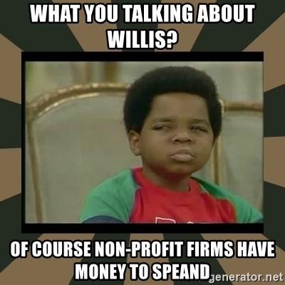 What you talkin' bout Willis  - what you talking about willis? Of course Non-Profit firms have money to speand