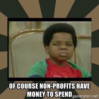 What you talkin' bout Willis  - Of course Non-Profits have money to spend