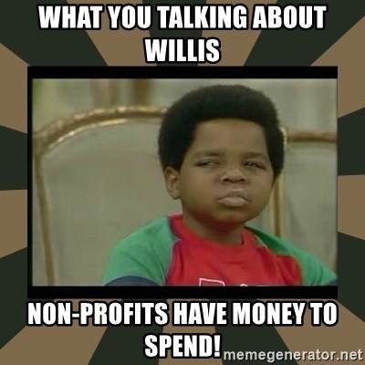 What you talkin' bout Willis  - what you talking about willis non-profits have money to spend!