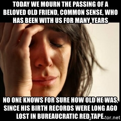 First World Problems - Today we mourn the passing of a beloved old friend, Common Sense, who has been with us for many years No one knows for sure how old he was, since his birth records were long ago lost in bureaucratic red tape.