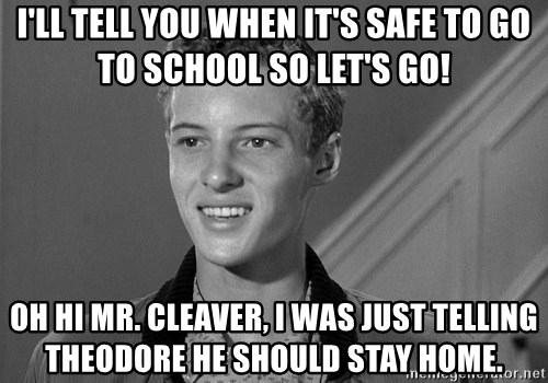 Eddie Haskell - I'll tell you when it's safe to go to school so let's go! Oh hi Mr. Cleaver, I was just telling Theodore he should stay home.