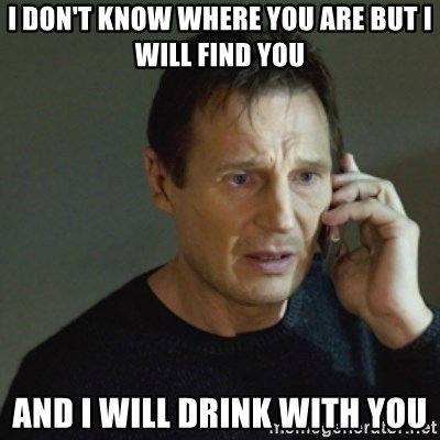taken meme - I don't know where you are but I will find you And I will drink with you