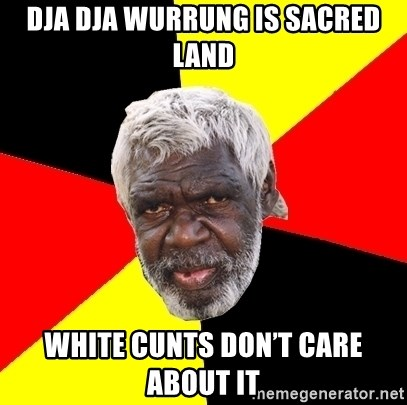 Abo - Dja Dja Wurrung is sacred land White cunts don't care about it