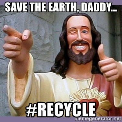 buddy jesus - Save the earth, daddy...  #recycle