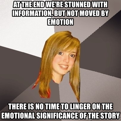 Musically Oblivious 8th Grader - at the end we're stunned with information, but not moved by emotion There is no time to linger on the emotional significance of the story