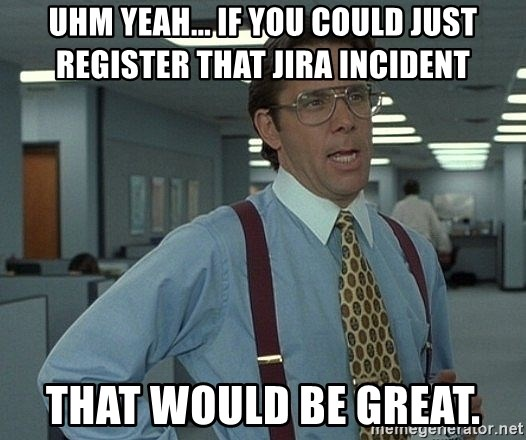 that would be great guy - Uhm yeah... If you could just register that JIRA incident that would be great.