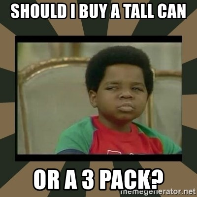 What you talkin' bout Willis  - Should I buy a tall can Or a 3 pack?
