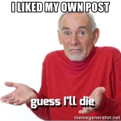 Guess I'll Just Die - I liked my own post