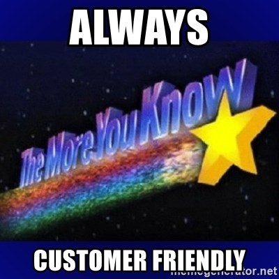 The more you know - always customer friendly