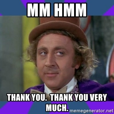 Sarcastic Wonka - Mm Hmm Thank you.  Thank you very much.