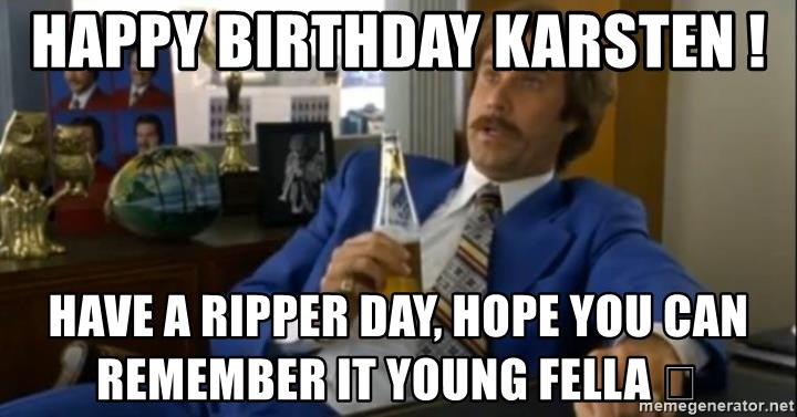 That escalated quickly-Ron Burgundy - Happy Birthday Karsten ! Have a ripper day, hope you can remember it young fella 🤔