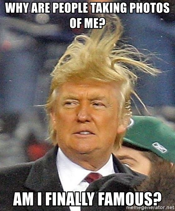 Donald Trump wild hair - Why are people taking photos of me? Am I finally famous?