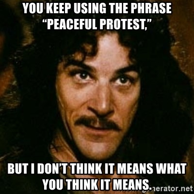 """You keep using that word, I don't think it means what you think it means - You keep using the phrase """"peaceful protest,"""" but I don't think it means what you think it means."""