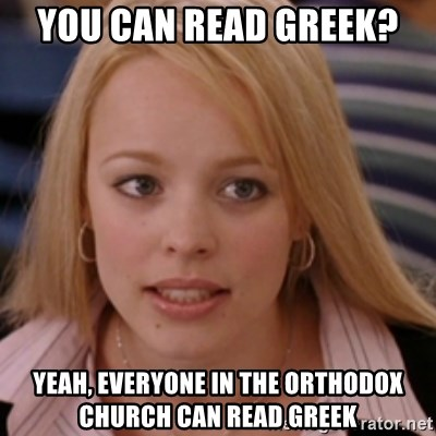 mean girls - you can read Greek?  Yeah, everyone in the Orthodox Church can read Greek
