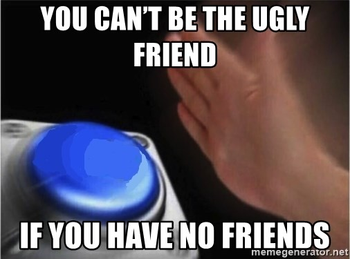 blank nut button - you can't be the ugly friend  if you have no friends