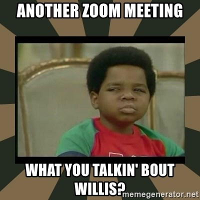 What you talkin' bout Willis  - Another Zoom Meeting What you talkin' bout Willis?