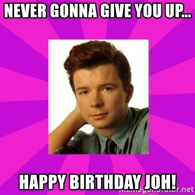 RIck Astley - NEVER GONNA GIVE YOU UP... HAPPY BIRTHDAY JOH!