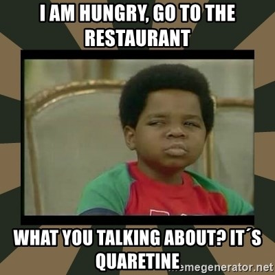 What you talkin' bout Willis  - I am hungry, go to the restaurant What you talking about? It´s quaretine