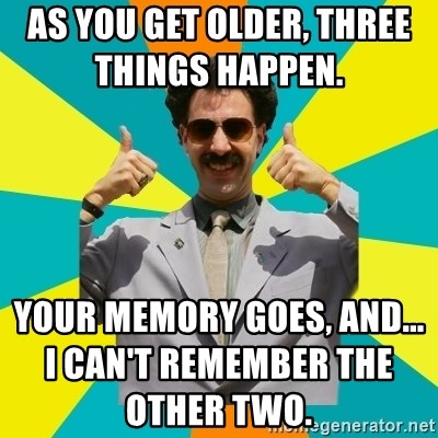 Borat Meme - As you get older, three things happen.             Your memory goes, and... I can't remember the other two.